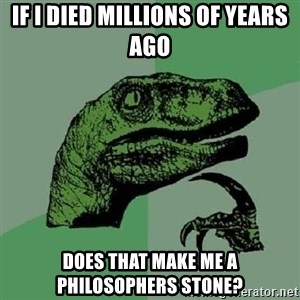 Philosoraptor - if i DIED millions of years ago does that make me a philosophers stone?