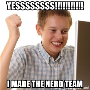 First Day on the internet kid - YESSSSSSSS!!!!!!!!!!! i made the nerd team