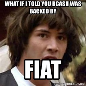 Conspiracy Keanu - What if I told you bcash was backed by Fiat