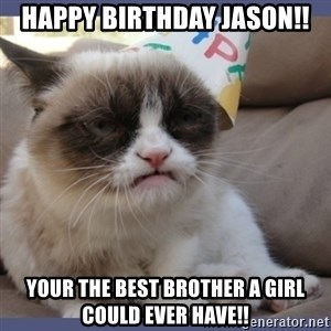 Birthday Grumpy Cat - Happy birthday Jason!! Your the best brother a girl could ever have!!