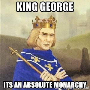 Disdainful King - King George Its an absolute monarchy