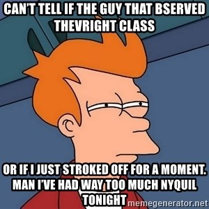 Futurama Fry - Can't tell if the guy that bserved thevright class Or if I just stroked off for a moment. Man I've had way too much NyQuil tonight