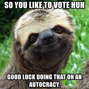 Sarcastic Sloth - so you like to vote huh good luck doing that on an autocracy.