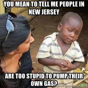 Skeptical 3rd World Kid - You mean to tell me people in New Jersey  Are too stupid to pump their own gas?