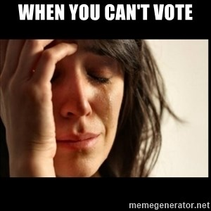 First World Problems - when you can't vote