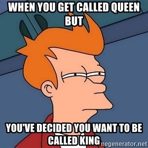 Futurama Fry - when you get called Queen but you've decided you want to be called king