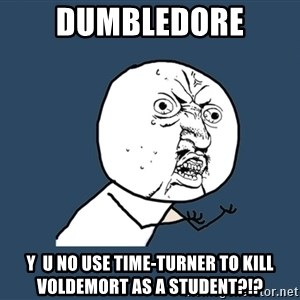 Y U No - dumbledore y  u no use time-turner to kill Voldemort as a student?!?