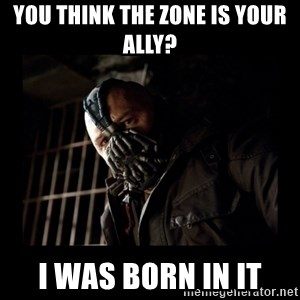 Bane Meme - You think the zone is your ally? I was born in it
