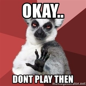 Chill Out Lemur - OKAY.. DONT PLAY THEN