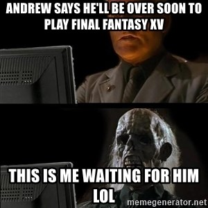Waiting For - Andrew says he'll be over soon to play Final Fantasy XV This is me waiting for him lol