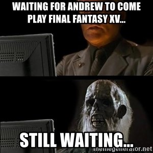 Waiting For - Waiting for andrew to come play final fantasy xv... Still waiting...