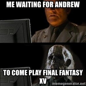 Waiting For - Me waiting for andrew To come play final fantasy xv