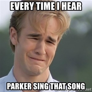 Dawson's Creek - Every time I hear  Parker sing that song
