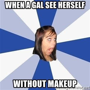 Annoying Facebook Girl - When a gal see herself Without makeup