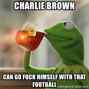 Kermit The Frog Drinking Tea - charlie brown can go fuck himself with that football