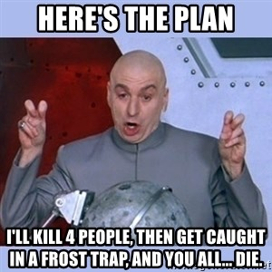 Dr Evil meme - Here's the plan I'll kill 4 people, then get caught in a frost trap, and you all... Die.