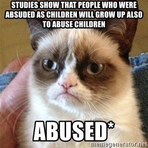 Grumpy Cat  - Studies show that people who were absuded as children will grow up also to abuse children Abused*