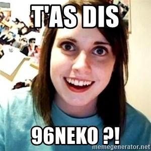Overly Obsessed Girlfriend - t'as dis  96neko ?!