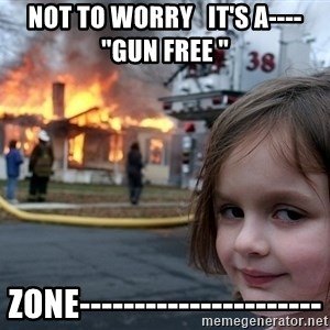 """Disaster Girl - NOT TO WORRY   IT'S A---- """"GUN FREE """"  ZONE----------------------"""