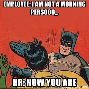 batman slap robin - Employee: I am not a morning persooo,,, HR: nOW YOU ARE