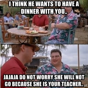 See? Nobody Cares - I think he wants to have a dinner with you.. jajaja do not worry she will not go because she is your teacher..