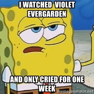 Only Cried for 20 minutes Spongebob - I watched  Violet Evergarden And only cried for one week