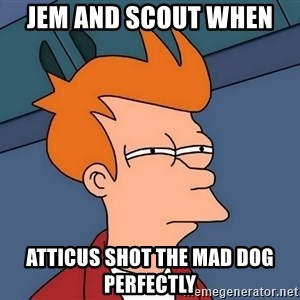 Futurama Fry - Jem and Scout when  Atticus shot the mad dog perfectly
