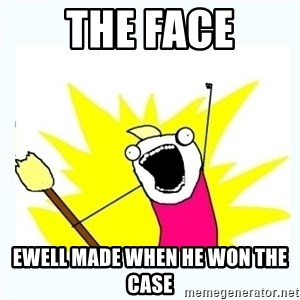 All the things - The face Ewell made when he won the Case