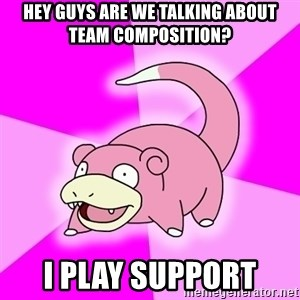 Slowpoke - Hey guys are we talking about team composition? I play support