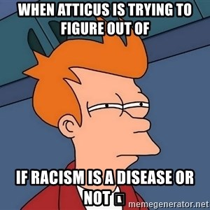 Futurama Fry - When Atticus is trying to figure out of  If racism is a disease or not 🤔