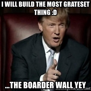 Donald Trump - i will build the most grateset thing :D ...the boarder wall yey