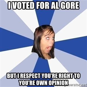 Annoying Facebook Girl - I voted for al gore But I respect you're right to you're own opinion