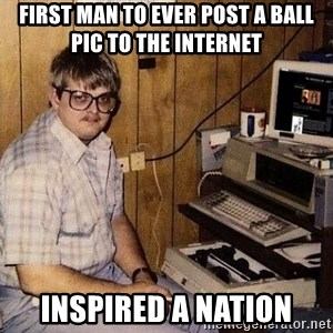 Nerd - first man to ever post a ball pic to the internet inspired a nation