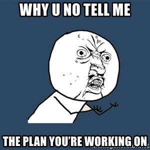 Y U No - Why U No Tell Me The Plan You're Working On