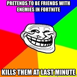 Trollface - Pretends to be friends with enemies in fortnite Kills them at last minute