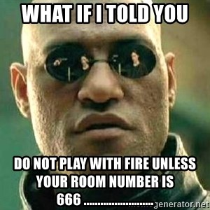 What if I told you / Matrix Morpheus - What if i told you Do not Play With Fire Unless your Room number is 666 .........................