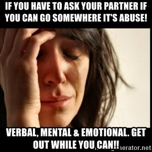 First World Problems - If you have to ask your partner if you can go somewhere it's abuse!  Verbal, mental & emotional. Get out while you can!!