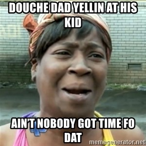 Ain't Nobody got time fo that - DOUCHE DAD YELLIN AT HIS KID Ain't nobody got time fo dat