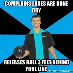 Annoying Bowler Guy  - complains lanes are bone dry releases ball 3 feet behind foul line