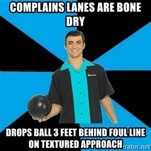 Annoying Bowler Guy  - complains lanes are bone dry drops ball 3 feet behind foul line on textured approach