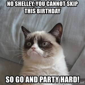 Grumpy cat good - No Shelley, You cannot skip this birthday So go and party hard!