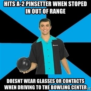 Annoying Bowler Guy  - hits a-2 pinsetter when stoped in out of range doesnt wear glasses or contacts when driving to the bowling center