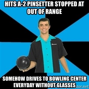Annoying Bowler Guy  - hits a-2 pinsetter stopped at out of range somehow drives to bowling center everyday without glasses