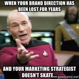 Why the fuck - When your brand direction has been lost for years And your marketing strategist doesn't skate....
