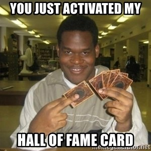 You just activated my trap card - You just activated my Hall of fame card