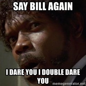 Angry Samuel L Jackson - Say bill again I dare you I double dare you