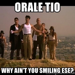 Blood in blood out - Orale tio  Why ain't you smiling ese?