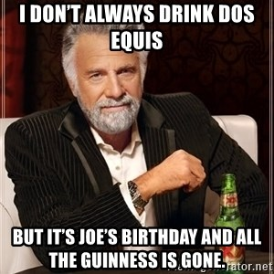 The Most Interesting Man In The World - I don't always drink Dos Equis  But it's Joe's birthday and all the Guinness is gone.