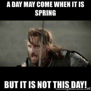 But it is not this Day ARAGORN - A day may come when it is Spring But it is not this day!