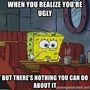 Coffee shop spongebob - WHEN YOU REALIZE YOU'RE UGLY BUT THERE'S NOTHING YOU CAN DO ABOUT IT